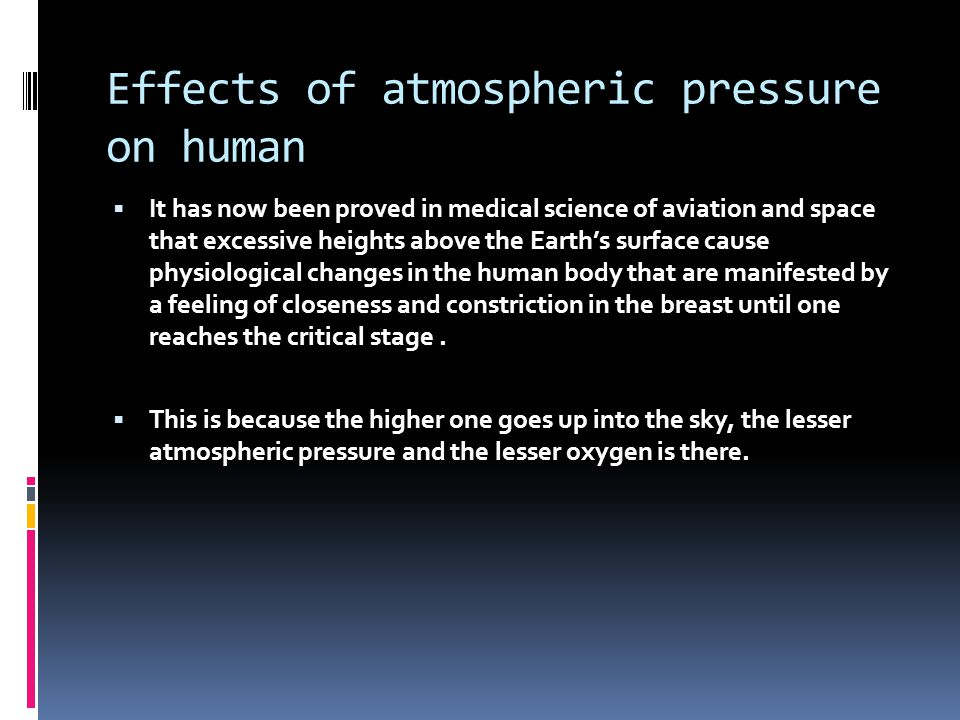 Effects of atmospheric pressure on human  It has now been proved in medical science of aviation and space that excessive heights above the Earth's surface cause physiological changes in the human body that are manifested by a feeling of closeness and constriction in the breast until one reaches the critical stage.
