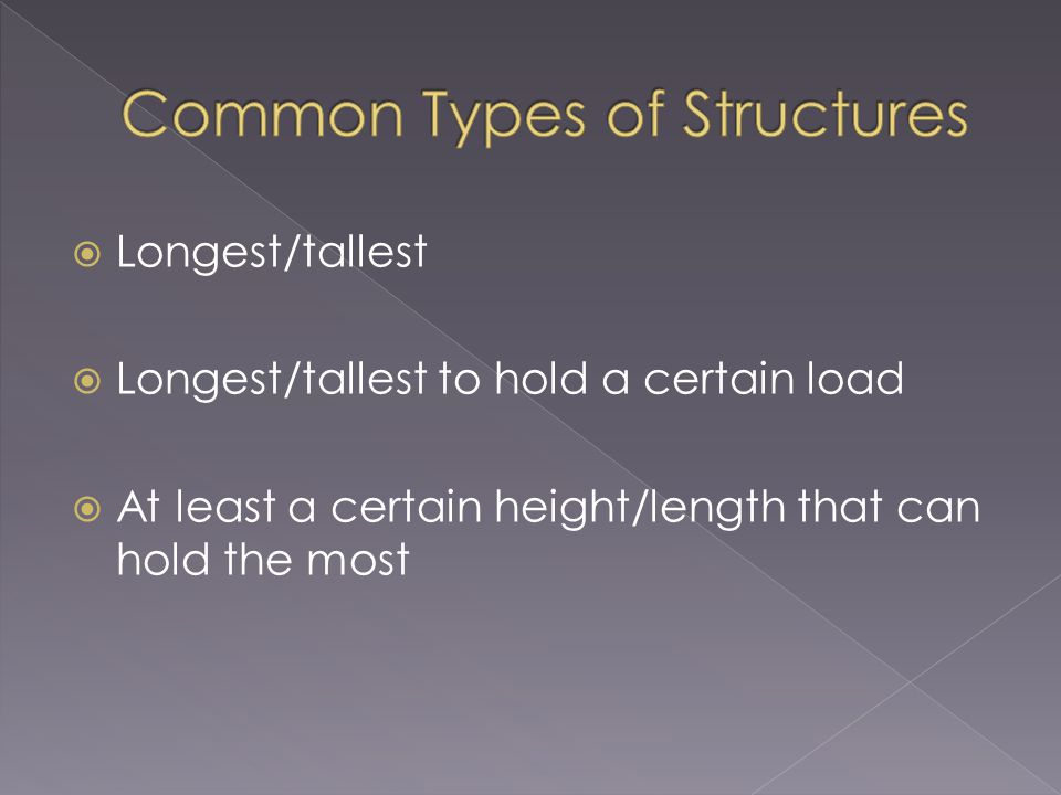  Longest/tallest  Longest/tallest to hold a certain load  At least a certain height/length that can hold the most