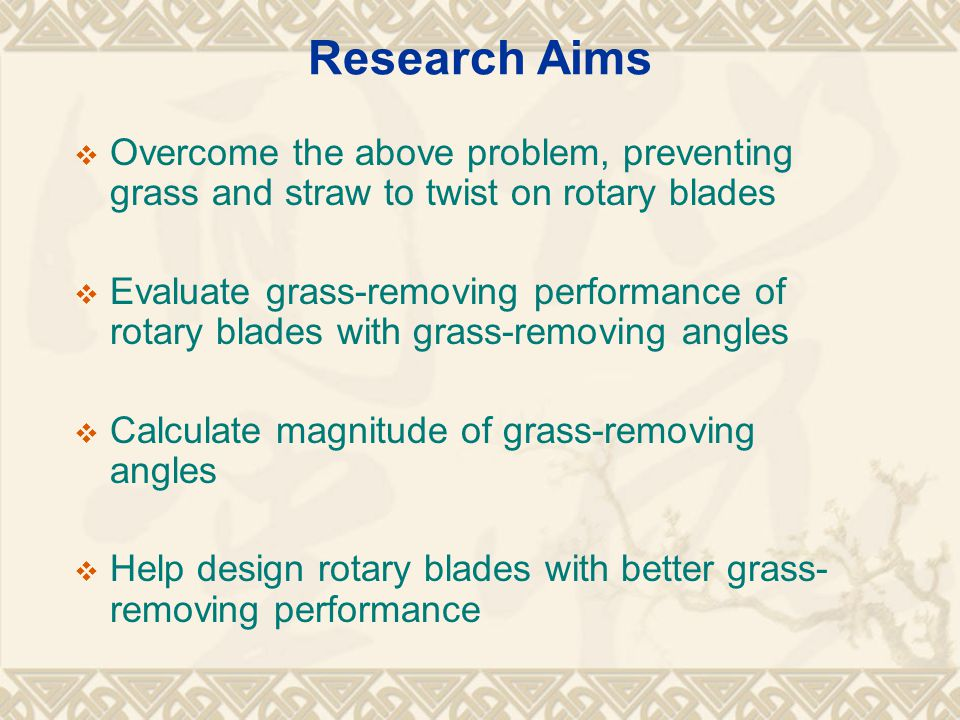 Research Aims  Overcome the above problem, preventing grass and straw to twist on rotary blades  Evaluate grass-removing performance of rotary blades with grass-removing angles  Calculate magnitude of grass-removing angles  Help design rotary blades with better grass- removing performance