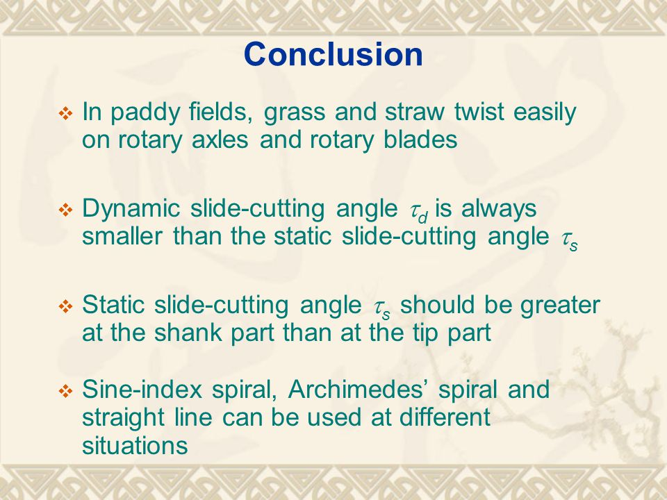 Conclusion  In paddy fields, grass and straw twist easily on rotary axles and rotary blades  Dynamic slide-cutting angle  d is always smaller than the static slide-cutting angle  s  Static slide-cutting angle  s should be greater at the shank part than at the tip part  Sine-index spiral, Archimedes' spiral and straight line can be used at different situations