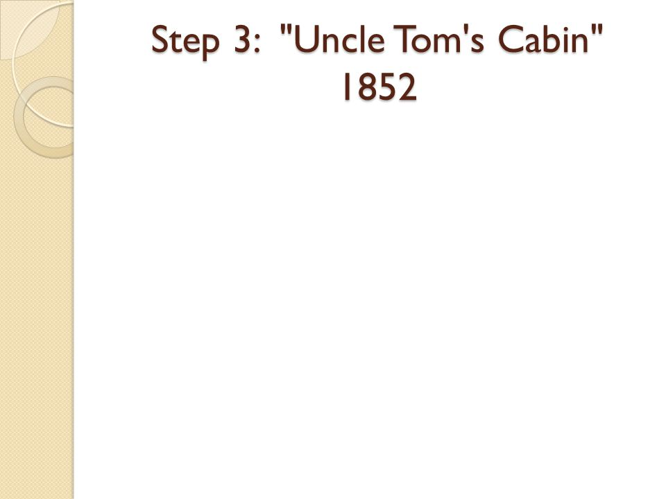 Step 3: Uncle Tom s Cabin 1852