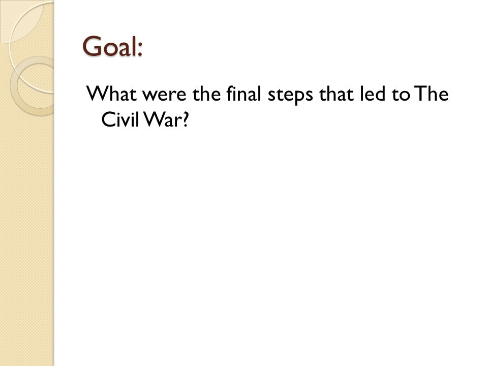 Goal: What were the final steps that led to The Civil War