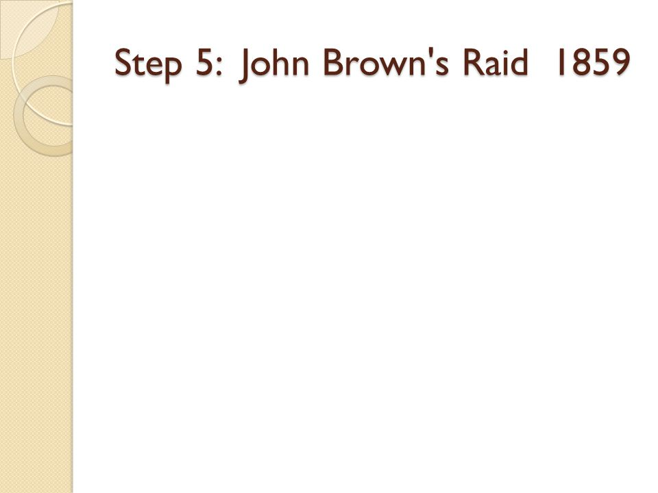 Step 5: John Brown s Raid 1859