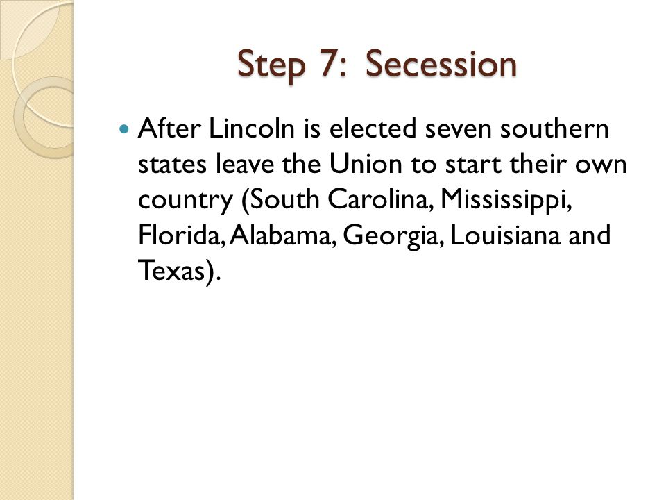 Step 7: Secession After Lincoln is elected seven southern states leave the Union to start their own country (South Carolina, Mississippi, Florida, Alabama, Georgia, Louisiana and Texas).