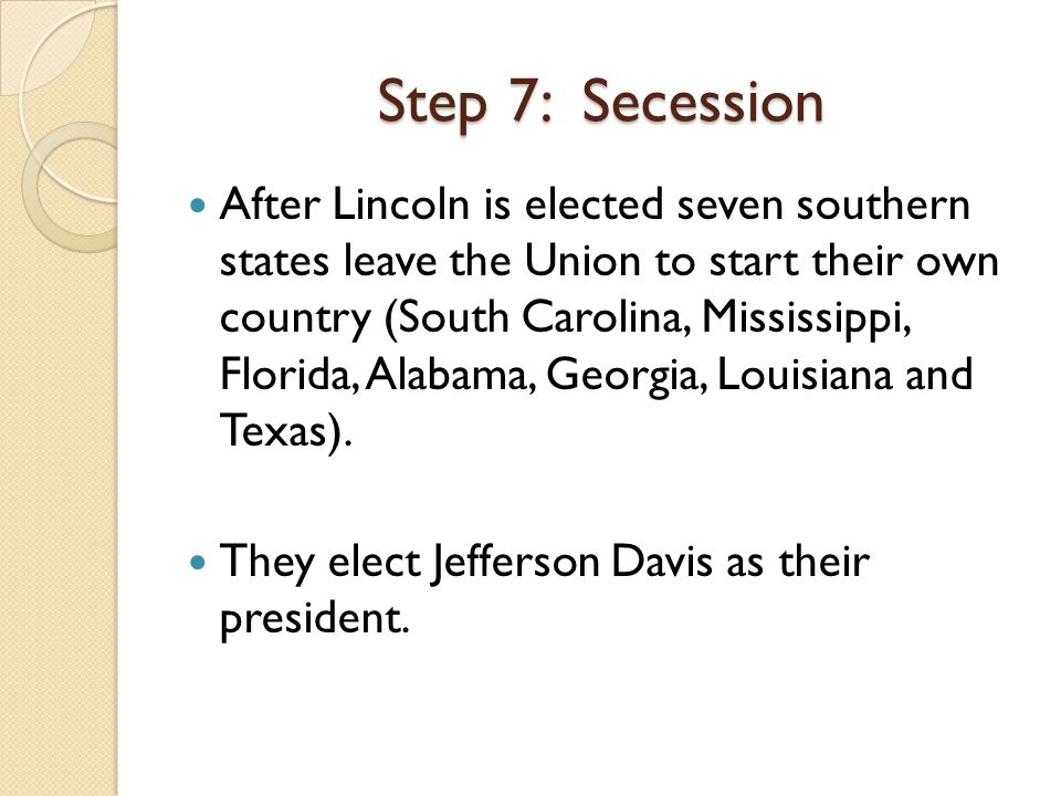 After Lincoln is elected seven southern states leave the Union to start their own country (South Carolina, Mississippi, Florida, Alabama, Georgia, Louisiana and Texas).