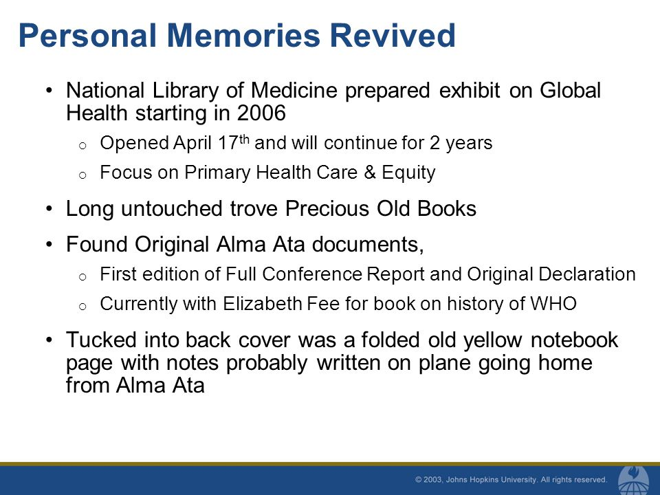 Personal Memories Revived National Library of Medicine prepared exhibit on Global Health starting in 2006  Opened April 17 th and will continue for 2 years  Focus on Primary Health Care & Equity Long untouched trove Precious Old Books Found Original Alma Ata documents,  First edition of Full Conference Report and Original Declaration  Currently with Elizabeth Fee for book on history of WHO Tucked into back cover was a folded old yellow notebook page with notes probably written on plane going home from Alma Ata