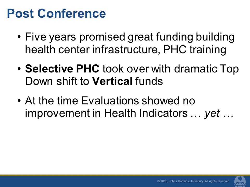 Post Conference Five years promised great funding building health center infrastructure, PHC training Selective PHC took over with dramatic Top Down shift to Vertical funds At the time Evaluations showed no improvement in Health Indicators … yet …