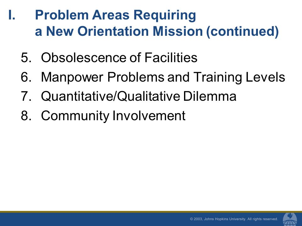 I.Problem Areas Requiring a New Orientation Mission (continued) 5.Obsolescence of Facilities 6.Manpower Problems and Training Levels 7.Quantitative/Qualitative Dilemma 8.Community Involvement