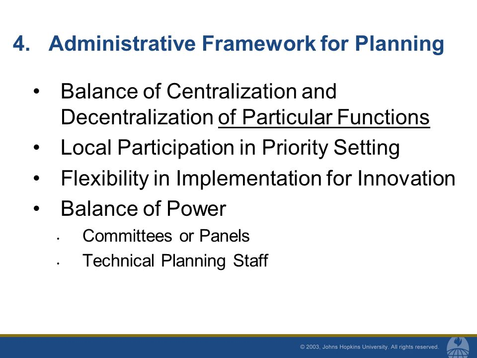 Balance of Centralization and Decentralization of Particular Functions Local Participation in Priority Setting Flexibility in Implementation for Innovation Balance of Power Committees or Panels Technical Planning Staff 4.Administrative Framework for Planning