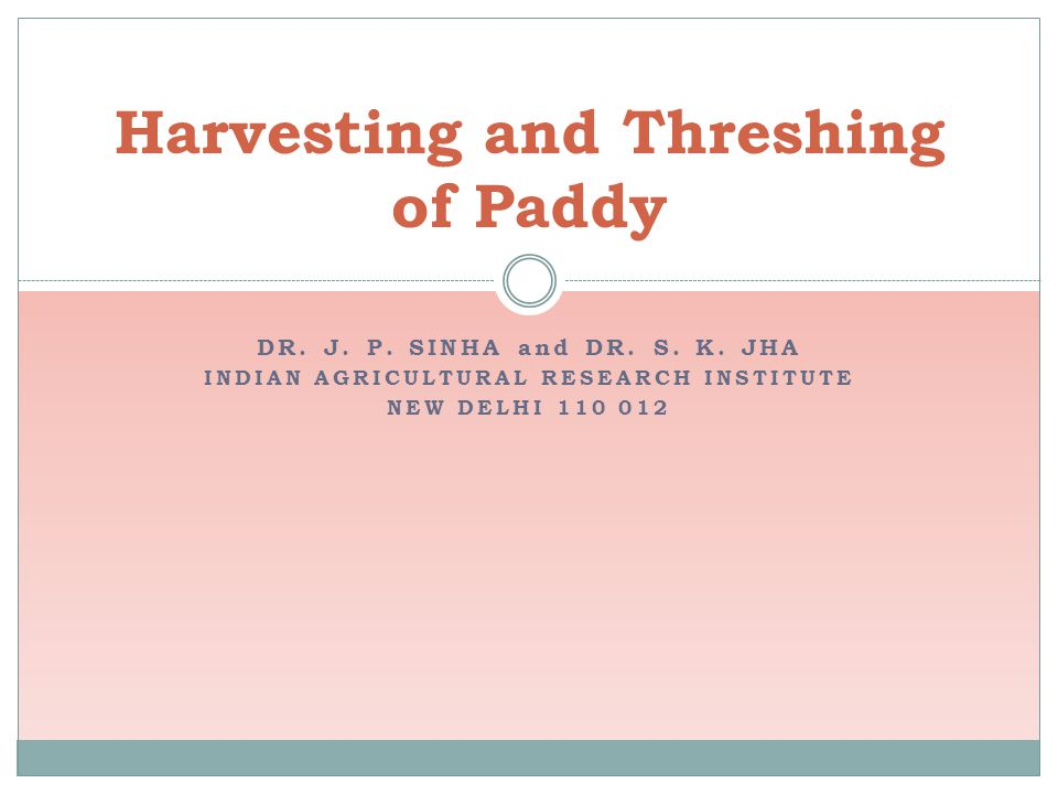 DR. J. P. SINHA and DR. S. K. JHA INDIAN AGRICULTURAL RESEARCH INSTITUTE NEW DELHI 110 012 Harvesting and Threshing of Paddy