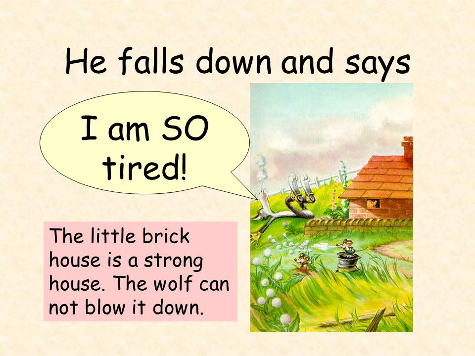 He falls down and says I am SO tired. The little brick house is a strong house.