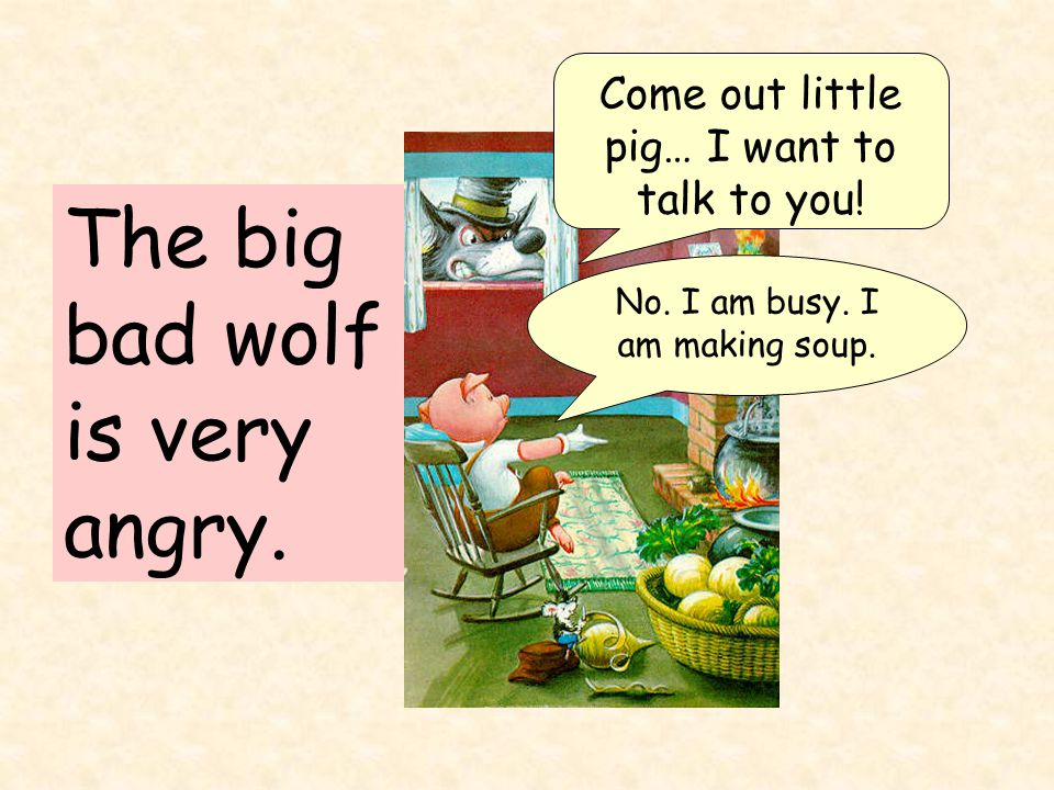 The big bad wolf is very angry. Come out little pig… I want to talk to you.