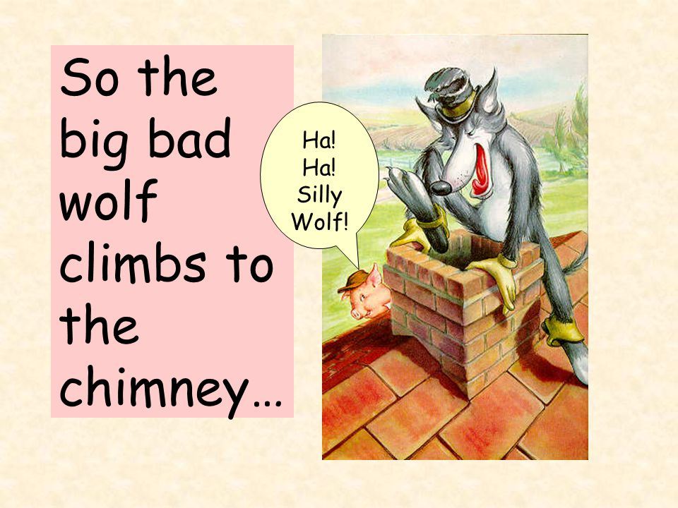 So the big bad wolf climbs to the chimney… Ha! Ha! Silly Wolf!