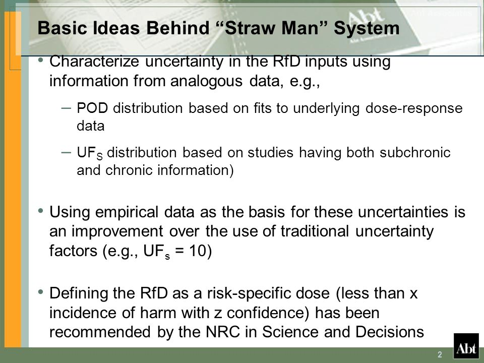 2 Basic Ideas Behind Straw Man System Characterize uncertainty in the RfD inputs using information from analogous data, e.g., – POD distribution based on fits to underlying dose-response data – UF S distribution based on studies having both subchronic and chronic information) Using empirical data as the basis for these uncertainties is an improvement over the use of traditional uncertainty factors (e.g., UF s = 10) Defining the RfD as a risk-specific dose (less than x incidence of harm with z confidence) has been recommended by the NRC in Science and Decisions