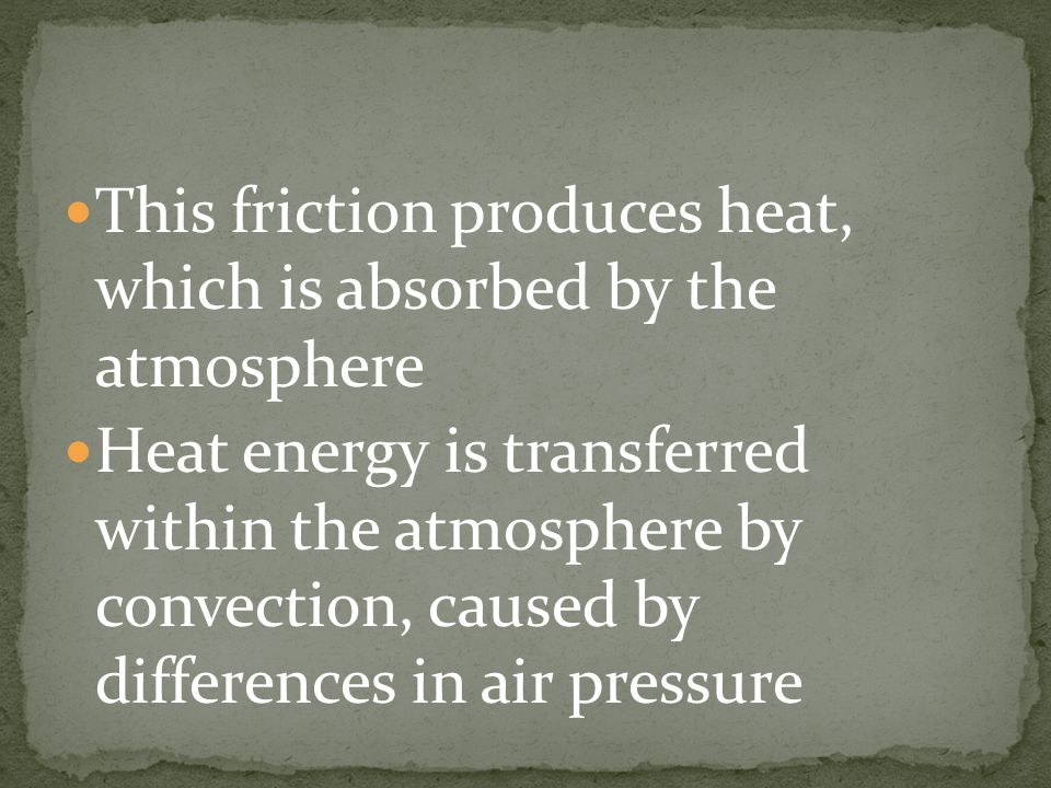 This friction produces heat, which is absorbed by the atmosphere Heat energy is transferred within the atmosphere by convection, caused by differences in air pressure