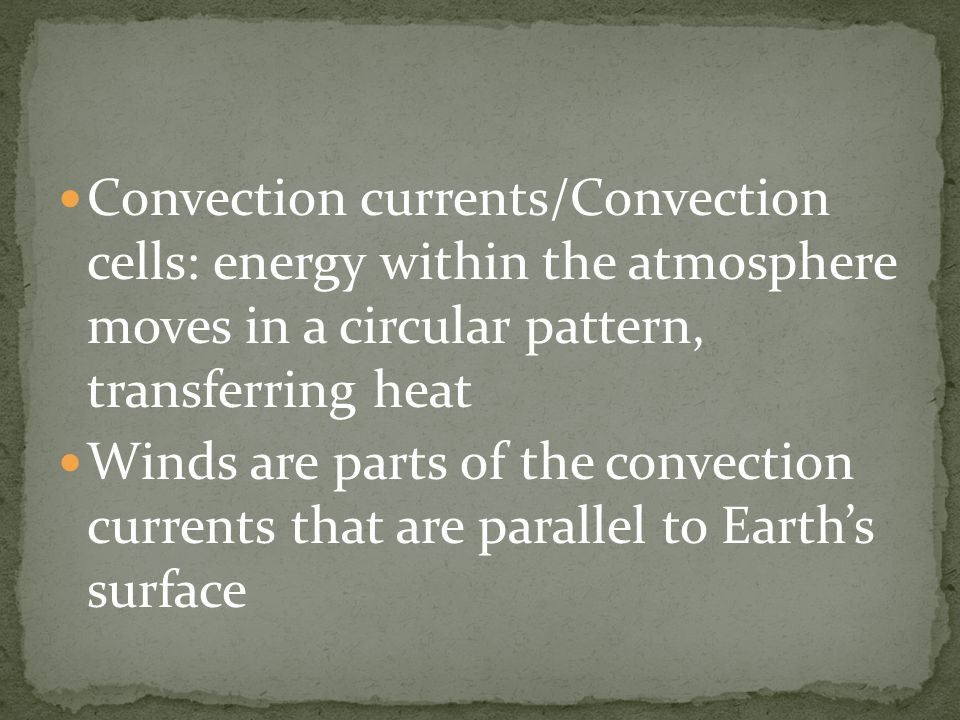 Convection currents/Convection cells: energy within the atmosphere moves in a circular pattern, transferring heat Winds are parts of the convection currents that are parallel to Earth's surface