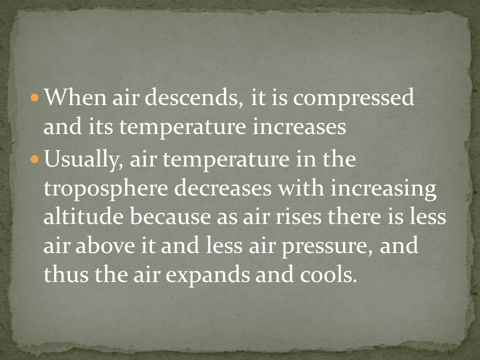 When air descends, it is compressed and its temperature increases Usually, air temperature in the troposphere decreases with increasing altitude because as air rises there is less air above it and less air pressure, and thus the air expands and cools.
