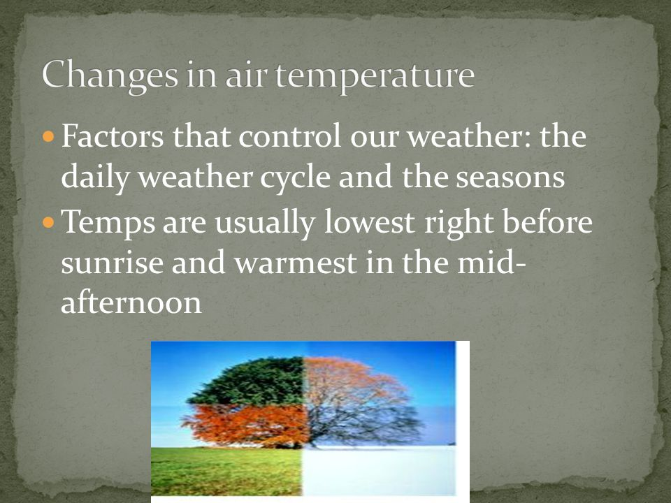 Factors that control our weather: the daily weather cycle and the seasons Temps are usually lowest right before sunrise and warmest in the mid- aftern
