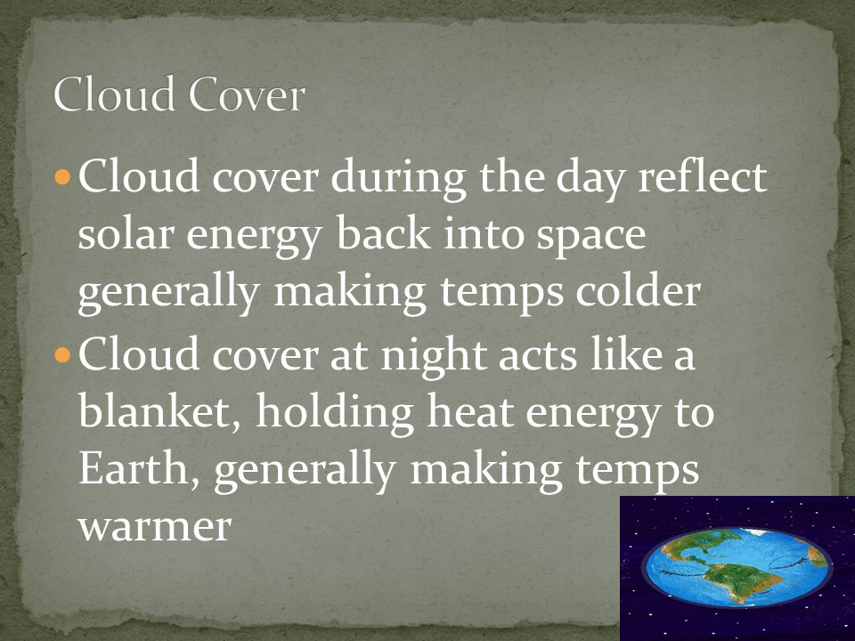 Cloud cover during the day reflect solar energy back into space generally making temps colder Cloud cover at night acts like a blanket, holding heat e