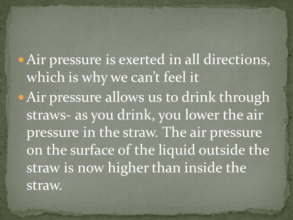 Air pressure is exerted in all directions, which is why we can't feel it Air pressure allows us to drink through straws- as you drink, you lower the air pressure in the straw.