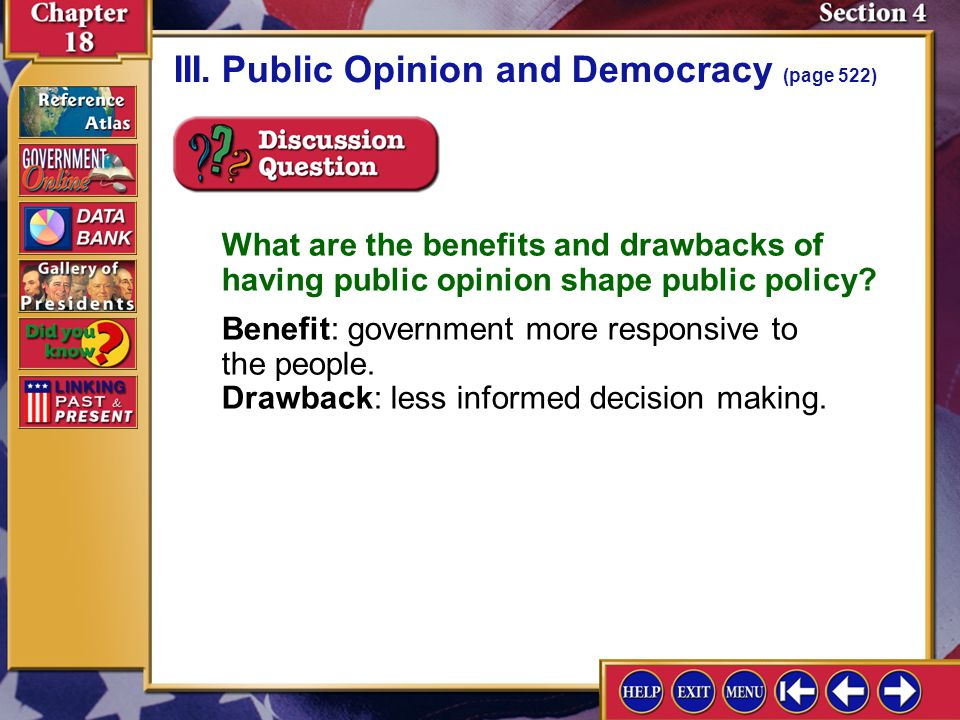Section 4-11 III.Public Opinion and Democracy (page 522) What are the benefits and drawbacks of having public opinion shape public policy? Benefit: go