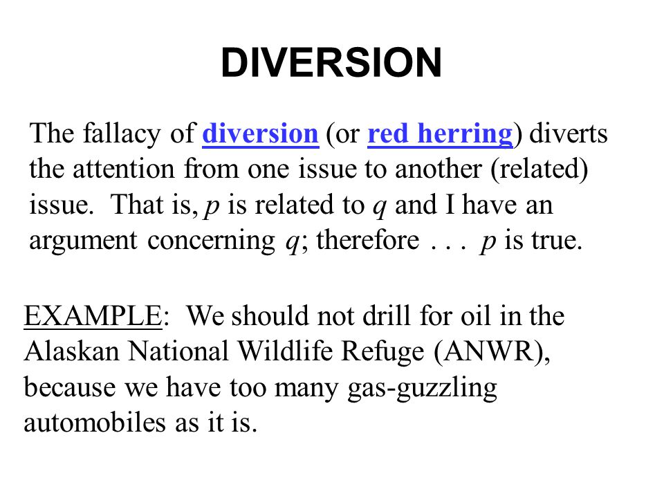 DIVERSION The fallacy of diversion (or red herring) diverts the attention from one issue to another (related) issue.