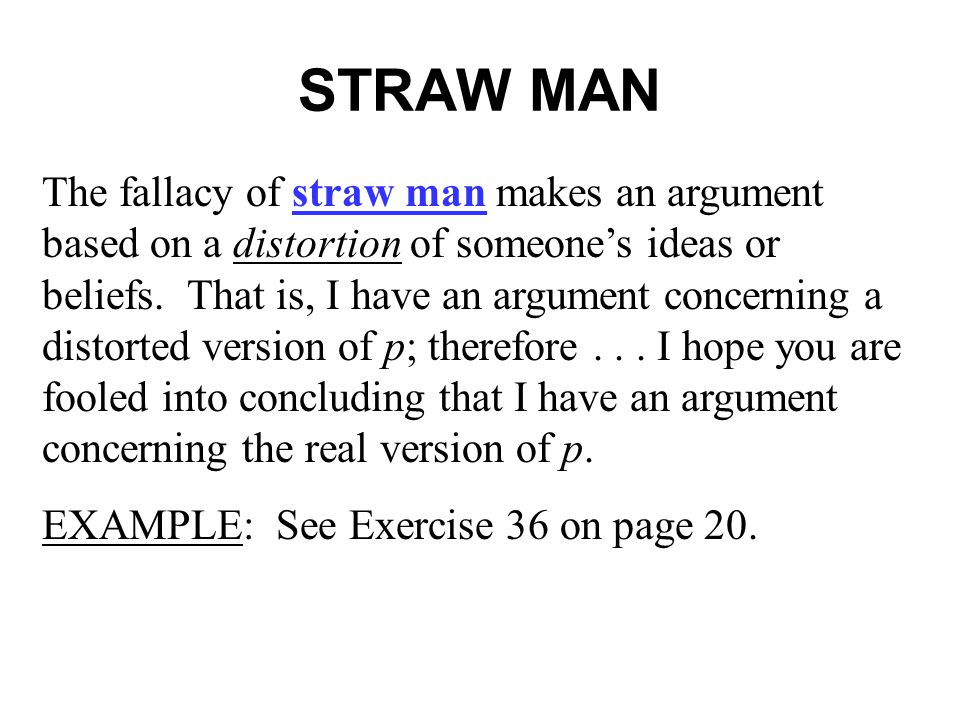 STRAW MAN The fallacy of straw man makes an argument based on a distortion of someone's ideas or beliefs.
