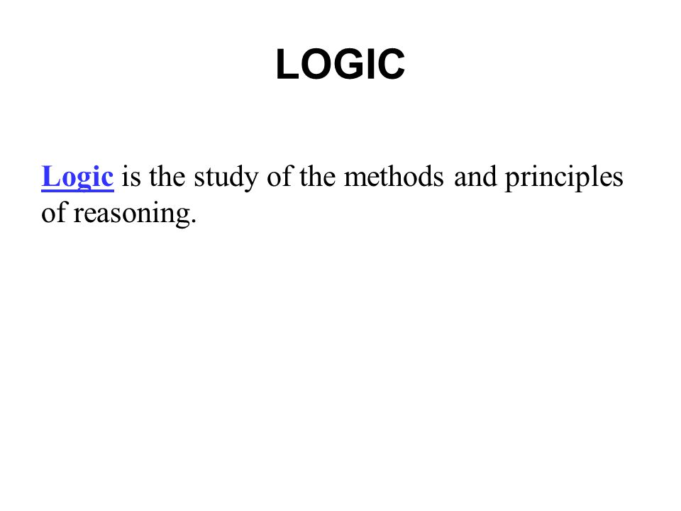 LOGIC Logic is the study of the methods and principles of reasoning.