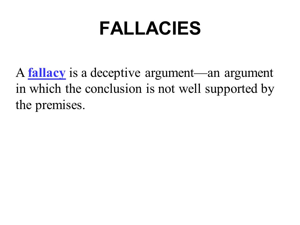FALLACIES A fallacy is a deceptive argument—an argument in which the conclusion is not well supported by the premises.