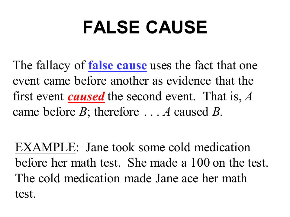 FALSE CAUSE The fallacy of false cause uses the fact that one event came before another as evidence that the first event caused the second event.