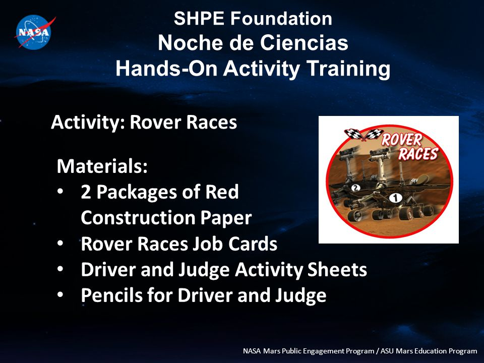 SHPE Foundation Noche de Ciencias Hands-On Activity Training NASA Mars Public Engagement Program / ASU Mars Education Program Activity: Rover Races Materials: 2 Packages of Red Construction Paper Rover Races Job Cards Driver and Judge Activity Sheets Pencils for Driver and Judge