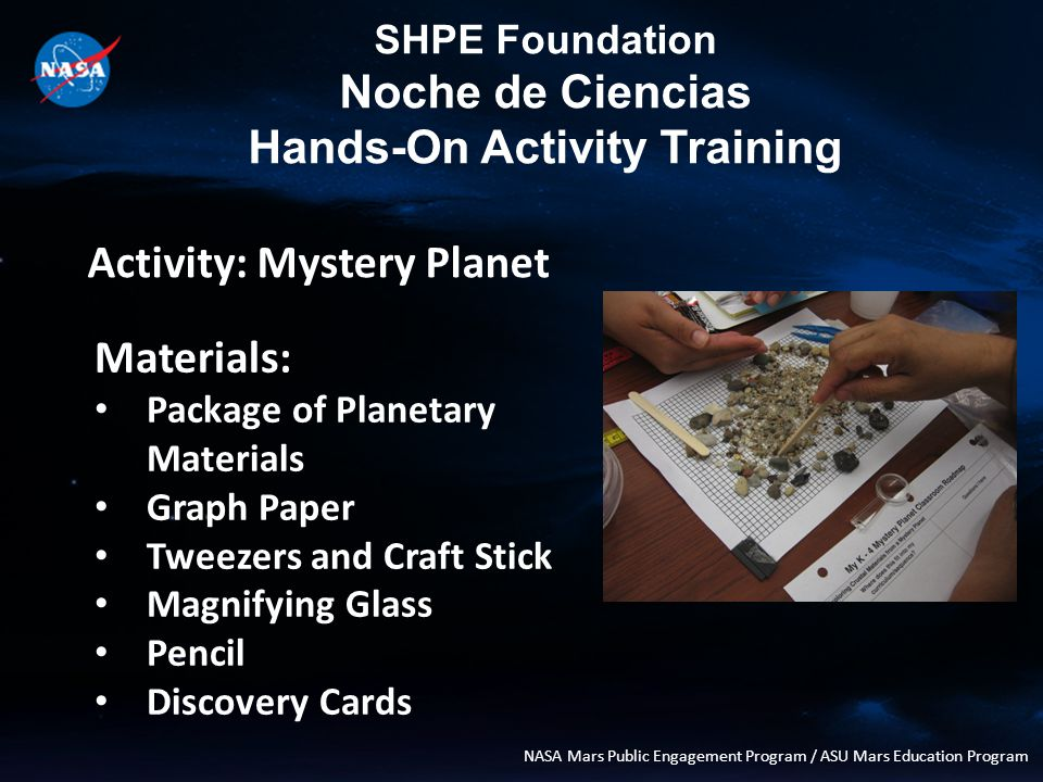 SHPE Foundation Noche de Ciencias Hands-On Activity Training NASA Mars Public Engagement Program / ASU Mars Education Program Activity: Mystery Planet Materials: Package of Planetary Materials Graph Paper Tweezers and Craft Stick Magnifying Glass Pencil Discovery Cards