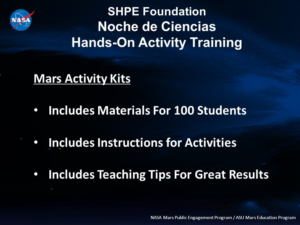 SHPE Foundation Noche de Ciencias Hands-On Activity Training NASA Mars Public Engagement Program / ASU Mars Education Program Mars Activity Kits Includes Materials For 100 Students Includes Instructions for Activities Includes Teaching Tips For Great Results