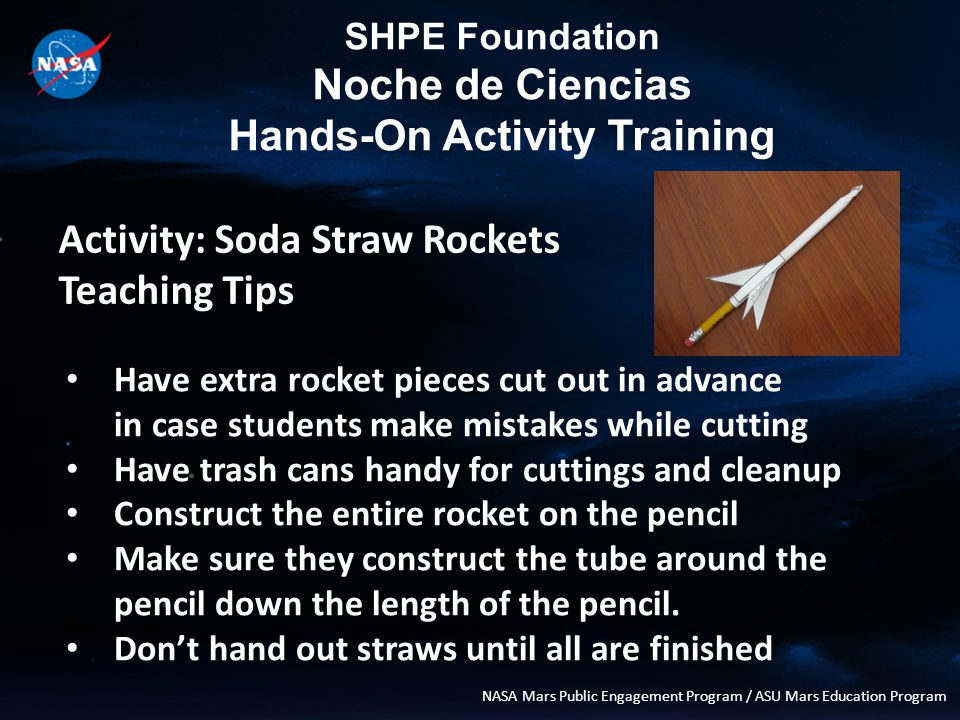 SHPE Foundation Noche de Ciencias Hands-On Activity Training NASA Mars Public Engagement Program / ASU Mars Education Program Activity: Soda Straw Rockets Teaching Tips Have extra rocket pieces cut out in advance in case students make mistakes while cutting Have trash cans handy for cuttings and cleanup Construct the entire rocket on the pencil Make sure they construct the tube around the pencil down the length of the pencil.