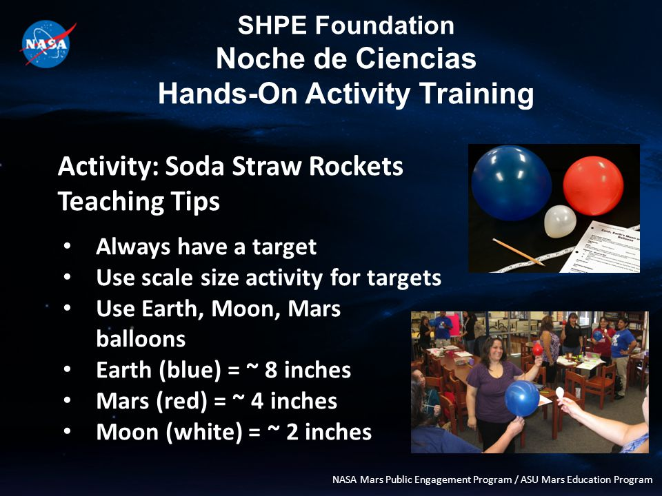 SHPE Foundation Noche de Ciencias Hands-On Activity Training NASA Mars Public Engagement Program / ASU Mars Education Program Activity: Soda Straw Rockets Teaching Tips Always have a target Use scale size activity for targets Use Earth, Moon, Mars balloons Earth (blue) = ~ 8 inches Mars (red) = ~ 4 inches Moon (white) = ~ 2 inches