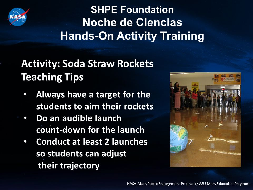 SHPE Foundation Noche de Ciencias Hands-On Activity Training NASA Mars Public Engagement Program / ASU Mars Education Program Activity: Mystery Planet Teaching Tips: To reset for the next group, have the Students reset the tools and materials For final cleanup, please have one team member hold the planetary materials bag open and another person take the graph paper and funnel the materials into the bag.
