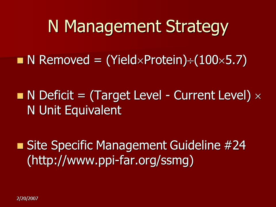 2/20/2007 N Management Strategy N Removed = (Yield  Protein)  (100  5.7) N Removed = (Yield  Protein)  (100  5.7) N Deficit = (Target Level - Current Level)  N Unit Equivalent N Deficit = (Target Level - Current Level)  N Unit Equivalent Site Specific Management Guideline #24 (http://www.ppi-far.org/ssmg) Site Specific Management Guideline #24 (http://www.ppi-far.org/ssmg)