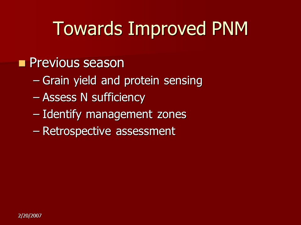2/20/2007 Towards Improved PNM Previous season Previous season –Grain yield and protein sensing –Assess N sufficiency –Identify management zones –Retrospective assessment