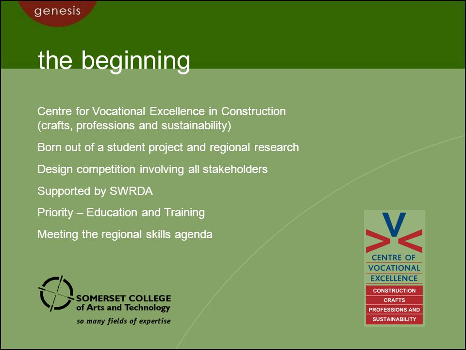 the beginning Centre for Vocational Excellence in Construction (crafts, professions and sustainability) Born out of a student project and regional research Design competition involving all stakeholders Supported by SWRDA Priority – Education and Training Meeting the regional skills agenda