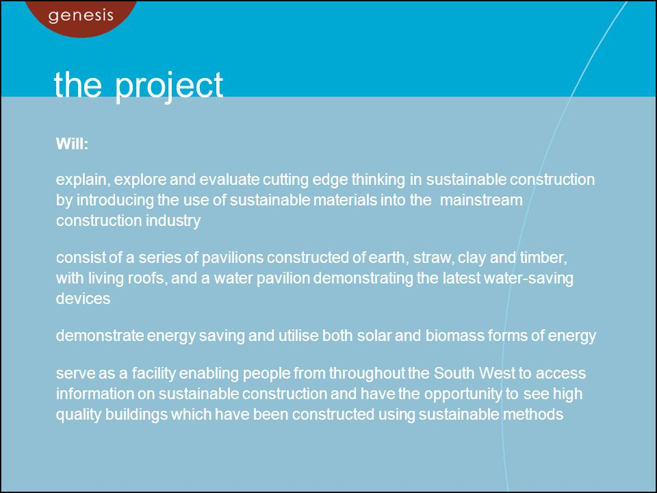 the project Will: explain, explore and evaluate cutting edge thinking in sustainable construction by introducing the use of sustainable materials into the mainstream construction industry consist of a series of pavilions constructed of earth, straw, clay and timber, with living roofs, and a water pavilion demonstrating the latest water-saving devices demonstrate energy saving and utilise both solar and biomass forms of energy serve as a facility enabling people from throughout the South West to access information on sustainable construction and have the opportunity to see high quality buildings which have been constructed using sustainable methods