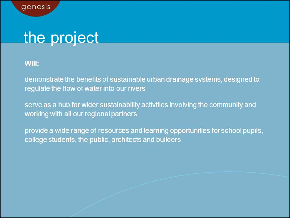 the project Will: demonstrate the benefits of sustainable urban drainage systems, designed to regulate the flow of water into our rivers serve as a hub for wider sustainability activities involving the community and working with all our regional partners provide a wide range of resources and learning opportunities for school pupils, college students, the public, architects and builders