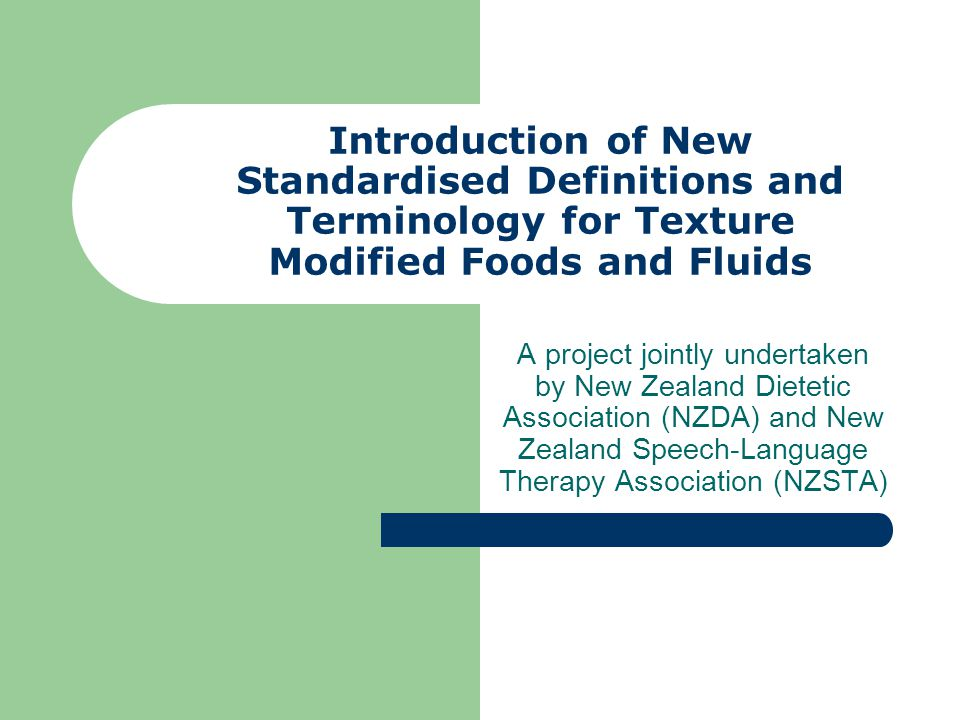 Introduction of New Standardised Definitions and Terminology for Texture Modified Foods and Fluids A project jointly undertaken by New Zealand Dietetic Association (NZDA) and New Zealand Speech-Language Therapy Association (NZSTA)