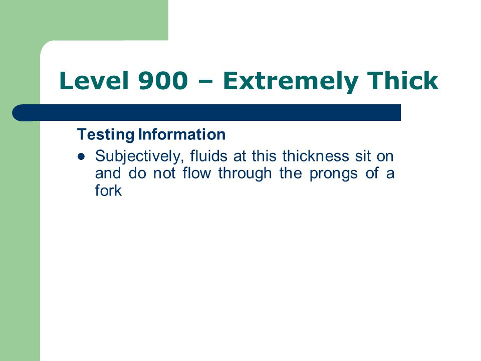 Level 900 – Extremely Thick Testing Information Subjectively, fluids at this thickness sit on and do not flow through the prongs of a fork