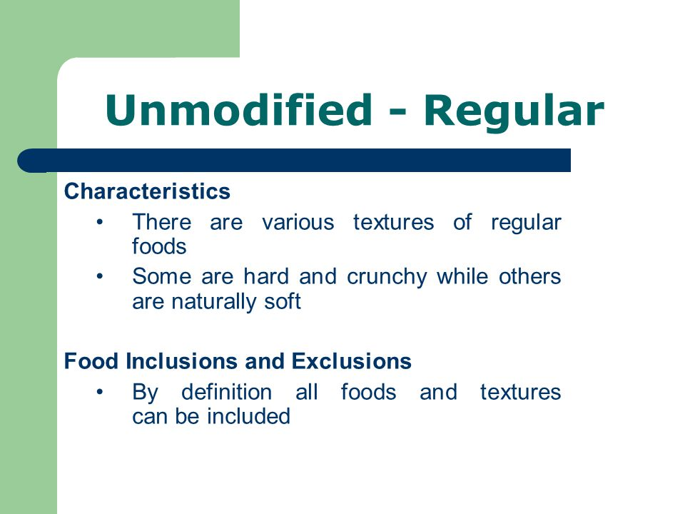 Unmodified - Regular Characteristics There are various textures of regular foods Some are hard and crunchy while others are naturally soft Food Inclusions and Exclusions By definition all foods and textures can be included