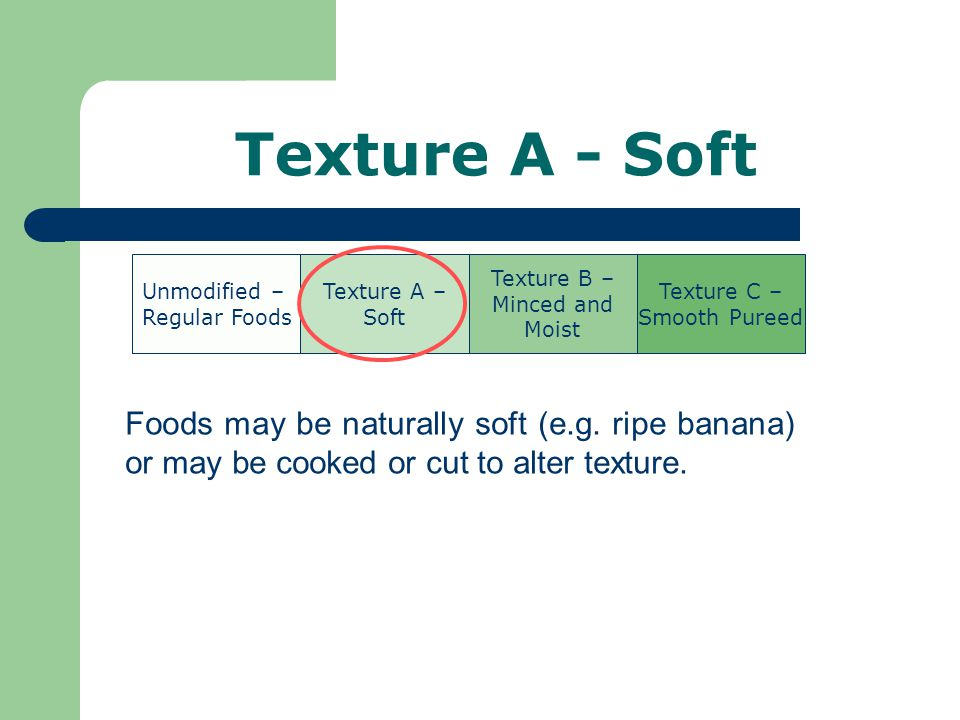 Texture A - Soft Foods may be naturally soft (e.g.