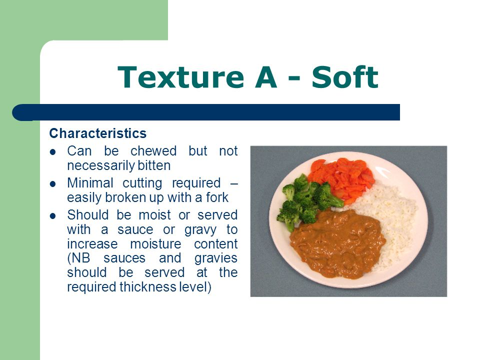 Texture A - Soft Characteristics Can be chewed but not necessarily bitten Minimal cutting required – easily broken up with a fork Should be moist or served with a sauce or gravy to increase moisture content (NB sauces and gravies should be served at the required thickness level)