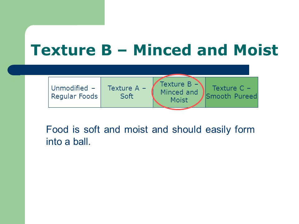 Texture B – Minced and Moist Food is soft and moist and should easily form into a ball.