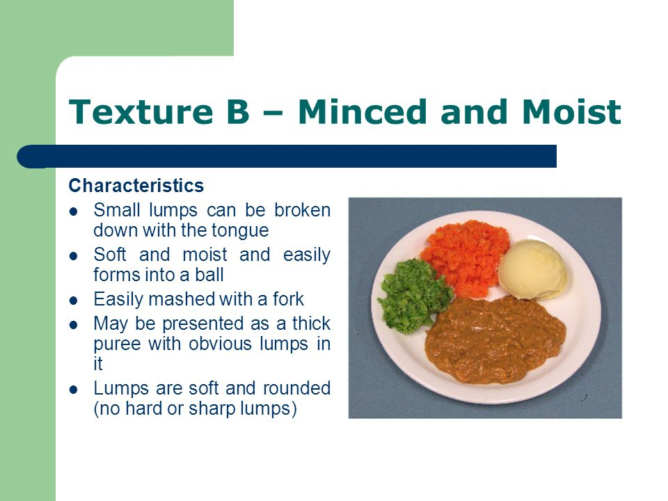 Texture B – Minced and Moist Characteristics Small lumps can be broken down with the tongue Soft and moist and easily forms into a ball Easily mashed with a fork May be presented as a thick puree with obvious lumps in it Lumps are soft and rounded (no hard or sharp lumps)