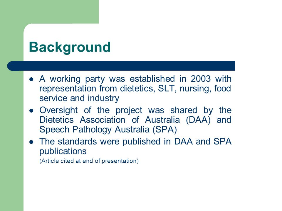 Background A working party was established in 2003 with representation from dietetics, SLT, nursing, food service and industry Oversight of the project was shared by the Dietetics Association of Australia (DAA) and Speech Pathology Australia (SPA) The standards were published in DAA and SPA publications (Article cited at end of presentation)