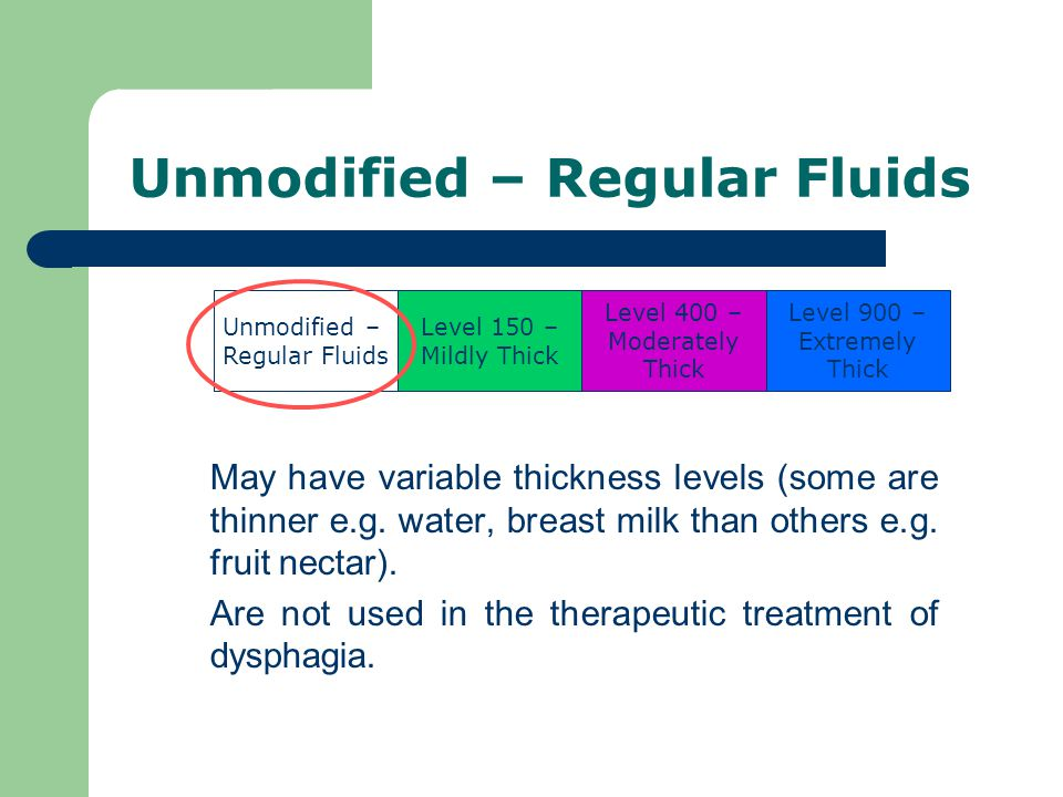 Unmodified – Regular Fluids May have variable thickness levels (some are thinner e.g.